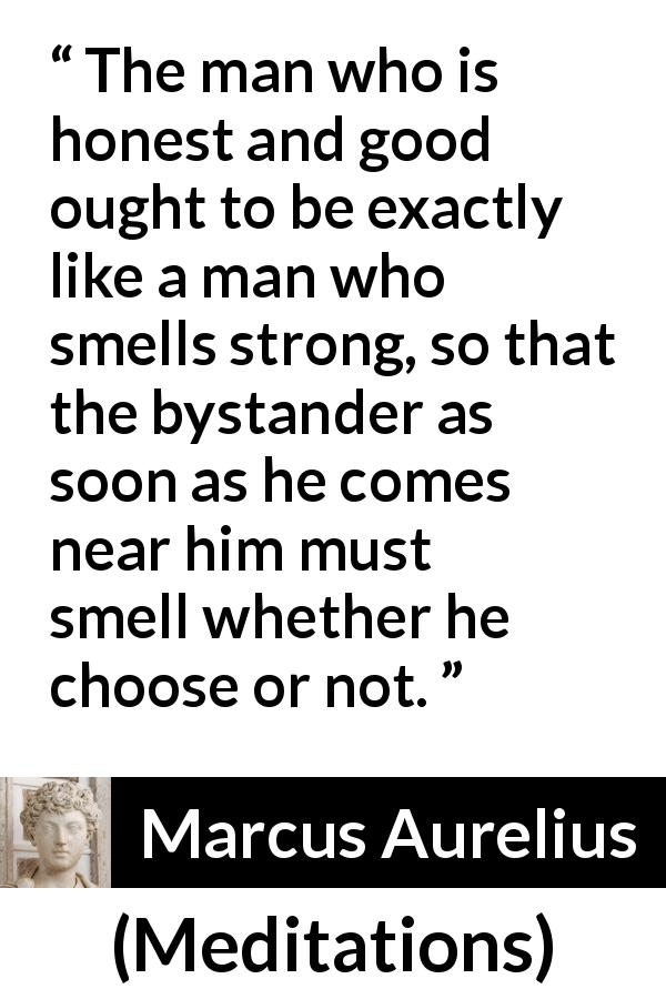 "Marcus Aurelius about honesty (""Meditations"", c. 170 - 180) - The man who is honest and good ought to be exactly like a man who smells strong, so that the bystander as soon as he comes near him must smell whether he choose or not."