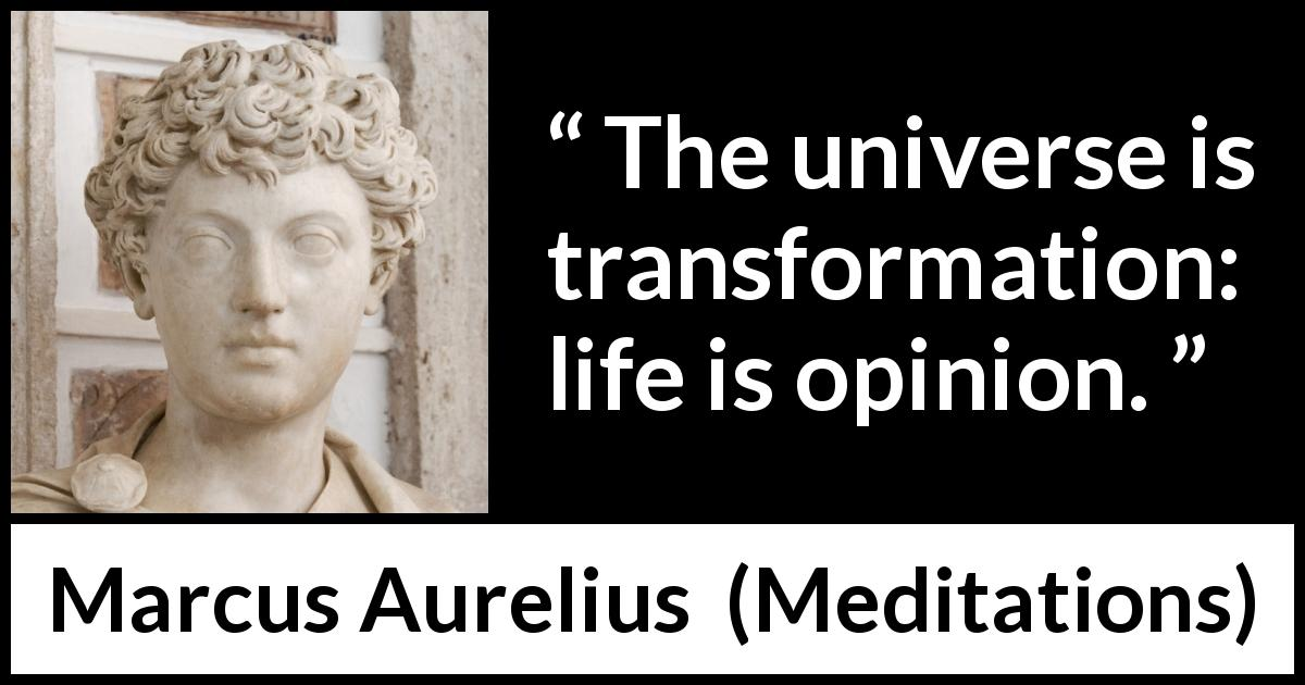Marcus Aurelius quote about life from Meditations (c. 170 - 180) - The universe is transformation: life is opinion.