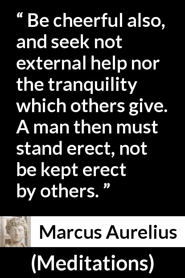 Marcus Aurelius quote about man from Meditations (c. 170 - 180) - Be cheerful also, and seek not external help nor the tranquility which others give. A man then must stand erect, not be kept erect by others.