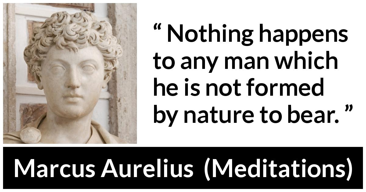 "Marcus Aurelius about man (""Meditations"", c. 170 - 180) - Nothing happens to any man which he is not formed by nature to bear."