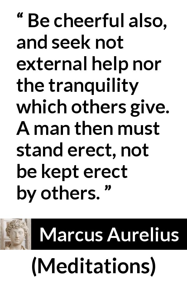 "Marcus Aurelius about man (""Meditations"", c. 170 - 180) - Be cheerful also, and seek not external help nor the tranquility which others give. A man then must stand erect, not be kept erect by others."