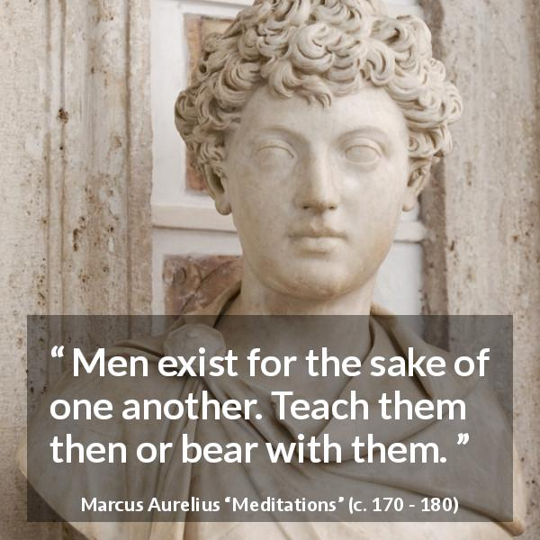 "Marcus Aurelius about men (""Meditations"", c. 170 - 180) - Men exist for the sake of one another. Teach them then or bear with them."