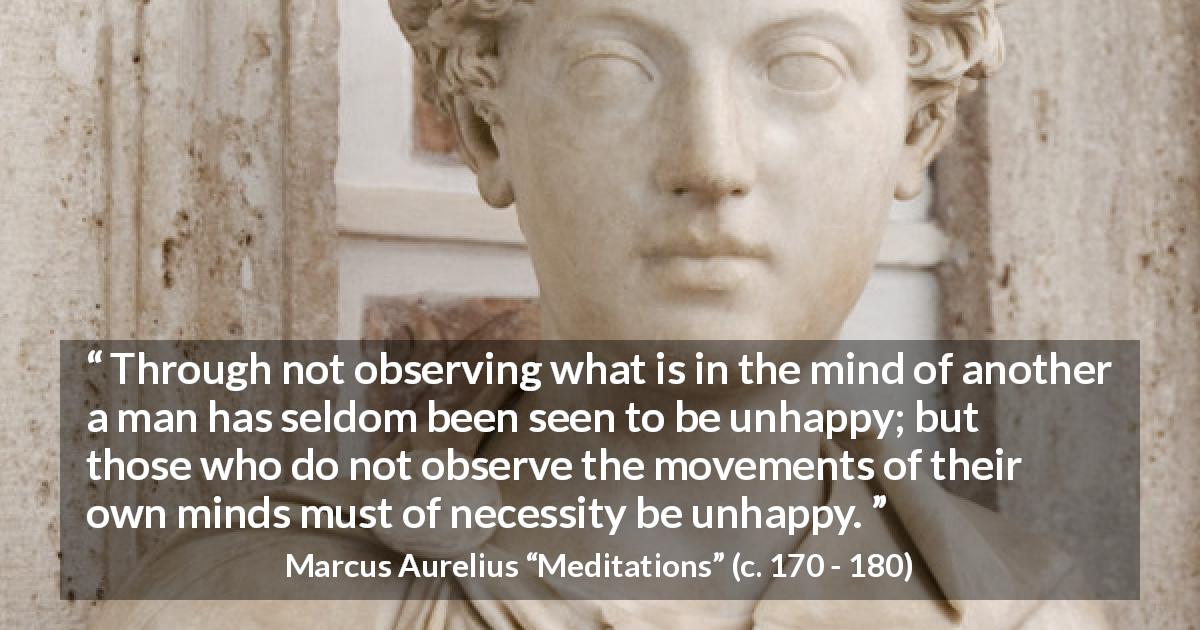 "Marcus Aurelius about mind (""Meditations"", c. 170 - 180) - Through not observing what is in the mind of another a man has seldom been seen to be unhappy; but those who do not observe the movements of their own minds must of necessity be unhappy."