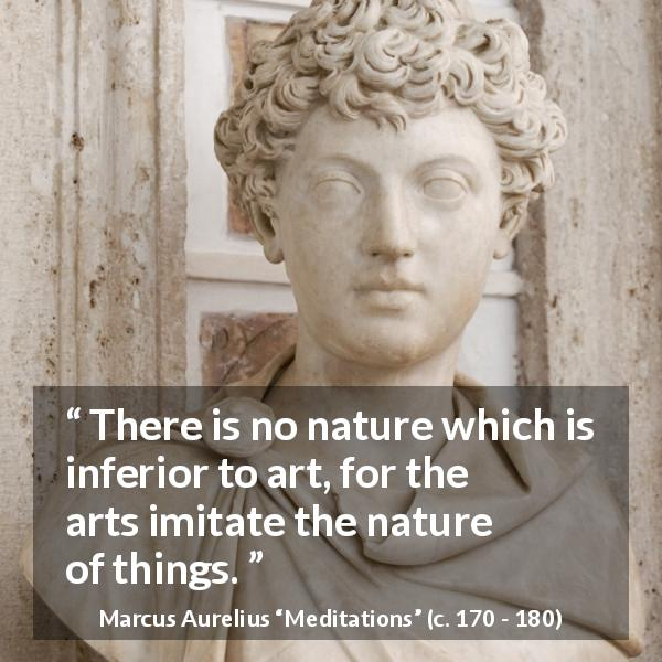 "Marcus Aurelius about nature (""Meditations"", c. 170 - 180) - There is no nature which is inferior to art, for the arts imitate the nature of things."