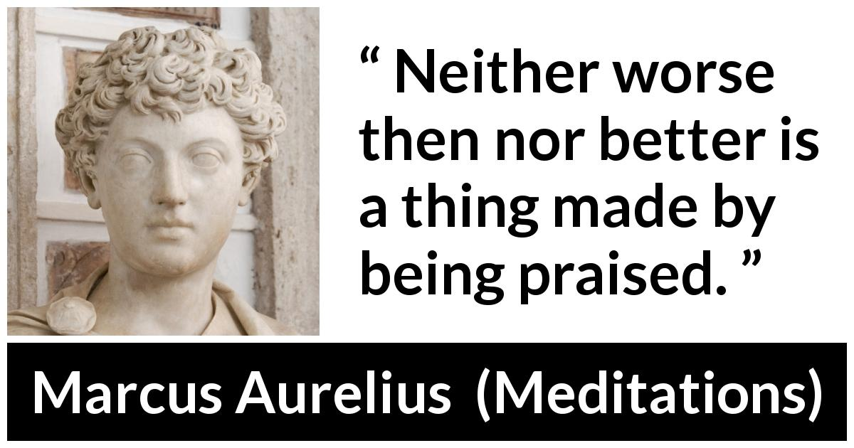 Marcus Aurelius - Meditations - Neither worse then nor better is a thing made by being praised.