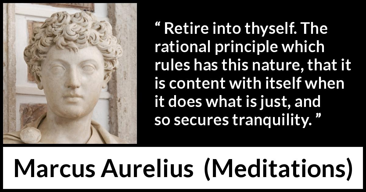 Marcus Aurelius quote about reason from Meditations (c. 170 - 180) - Retire into thyself. The rational principle which rules has this nature, that it is content with itself when it does what is just, and so secures tranquility.