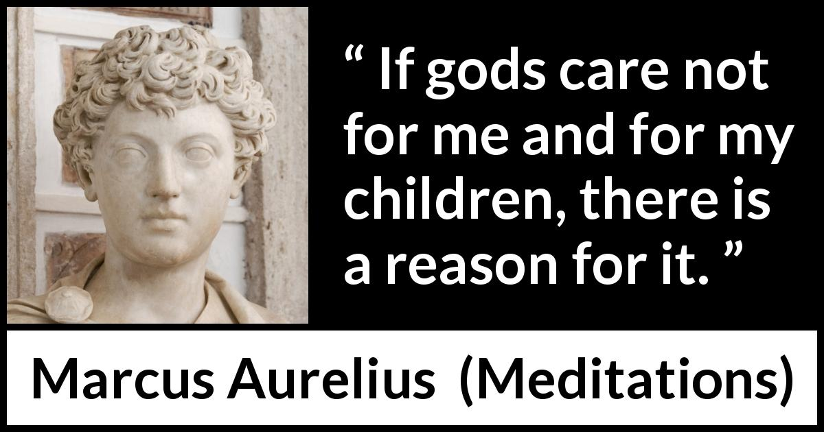 Marcus Aurelius quote about reason from Meditations (c. 170 - 180) - If gods care not for me and for my children, there is a reason for it.