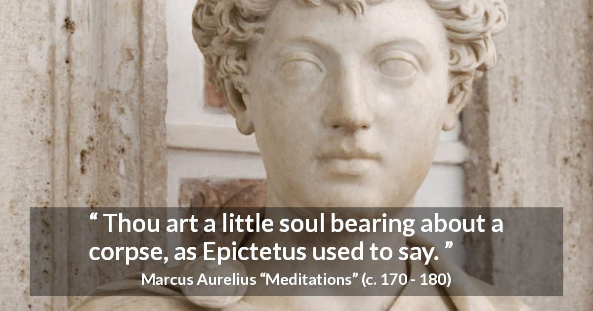 "Marcus Aurelius about soul (""Meditations"", c. 170 - 180) - Thou art a little soul bearing about a corpse, as Epictetus used to say."
