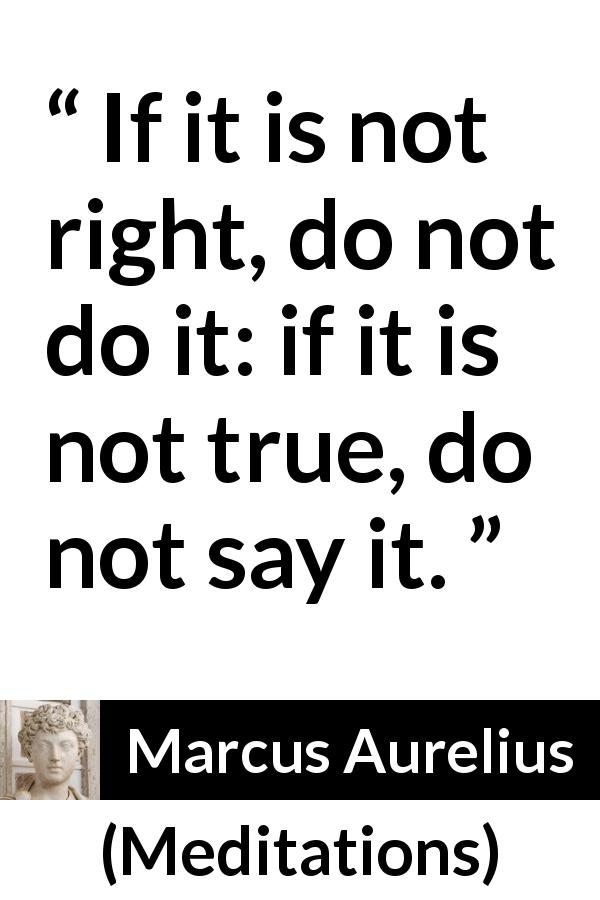 Marcus Aurelius quote about truth from Meditations (c. 170 - 180) - If it is not right, do not do it: if it is not true, do not say it.