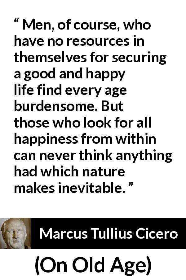 "Marcus Tullius Cicero about burden (""On Old Age"", 44 BC) - Men, of course, who have no resources in themselves for securing a good and happy life find every age burdensome. But those who look for all happiness from within can never think anything had which nature makes inevitable."