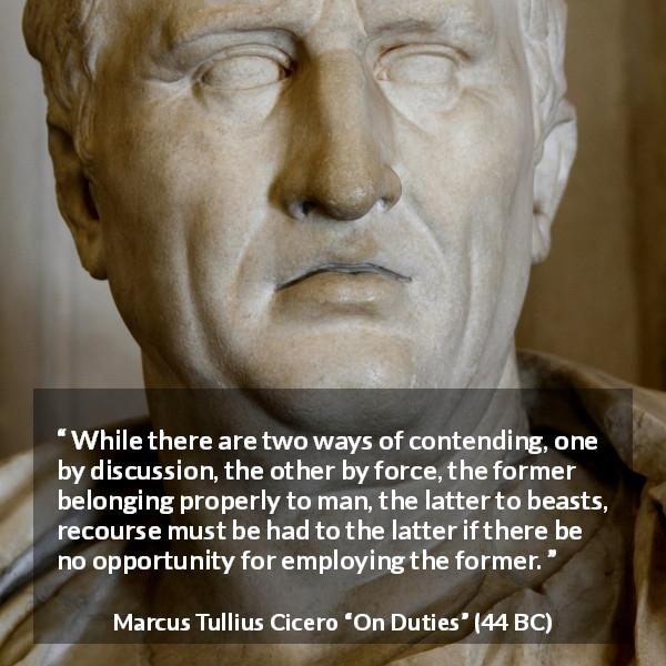 "Marcus Tullius Cicero about civilization (""On Duties"", 44 BC) - While there are two ways of contending, one by discussion, the other by force, the former belonging properly to man, the latter to beasts, recourse must be had to the latter if there be no opportunity for employing the former."