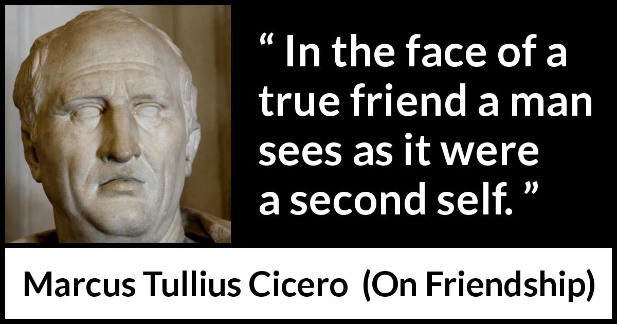 "Marcus Tullius Cicero about friendship (""On Friendship"", 44 BC) - In the face of a true friend a man sees as it were a second self."