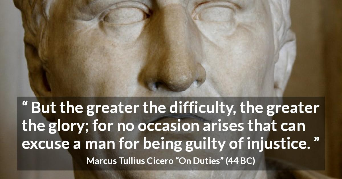 "Marcus Tullius Cicero about guilt (""On Duties"", 44 BC) - But the greater the difficulty, the greater the glory; for no occasion arises that can excuse a man for being guilty of injustice."