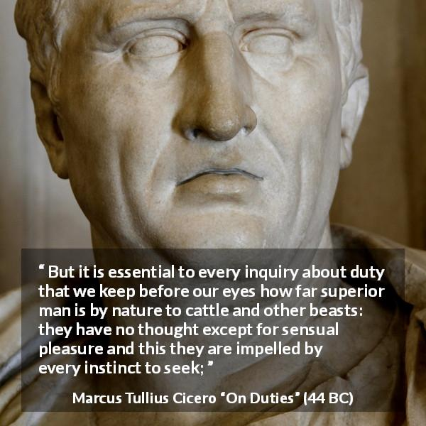 "Marcus Tullius Cicero about man (""On Duties"", 44 BC) - But it is essential to every inquiry about duty that we keep before our eyes how far superior man is by nature to cattle and other beasts: they have no thought except for sensual pleasure and this they are impelled by every instinct to seek;"