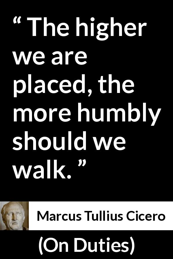 Marcus Tullius Cicero - On Duties - The higher we are placed, the more humbly should we walk.