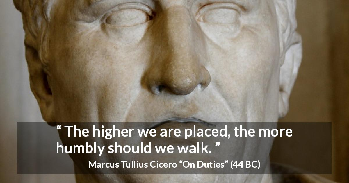 "Marcus Tullius Cicero about status (""On Duties"", 44 BC) - The higher we are placed, the more humbly should we walk."