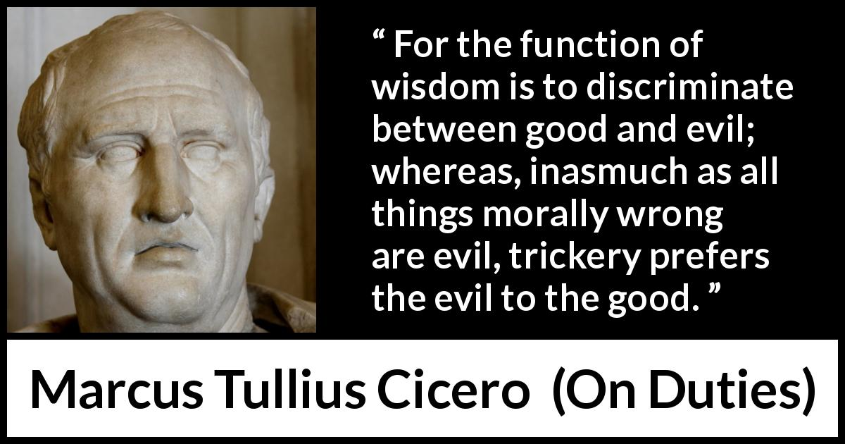 "Marcus Tullius Cicero about wisdom (""On Duties"", 44 BC) - For the function of wisdom is to discriminate between good and evil; whereas, inasmuch as all things morally wrong are evil, trickery prefers the evil to the good."
