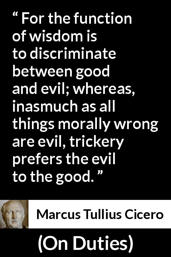 Marcus Tullius Cicero - On Duties - For the function of wisdom is to discriminate between good and evil; whereas, inasmuch as all things morally wrong are evil, trickery prefers the evil to the good.