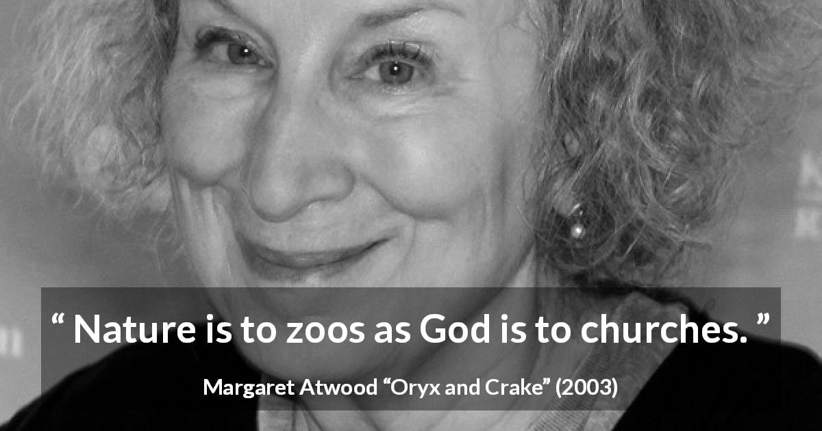 "Margaret Atwood about God (""Oryx and Crake"", 2003) - Nature is to zoos as God is to churches."