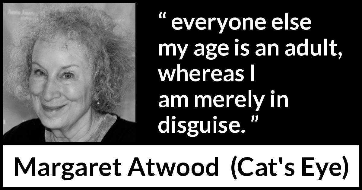 "Margaret Atwood about age (""Cat's Eye"", 1988) - everyone else my age is an adult, whereas I am merely in disguise."
