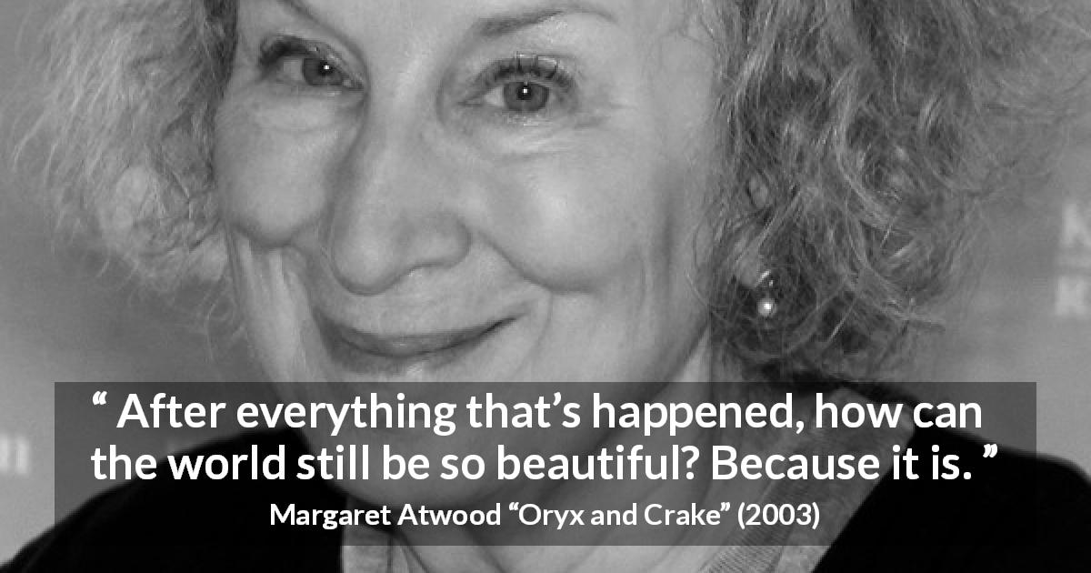 "Margaret Atwood about beauty (""Oryx and Crake"", 2003) - After everything that's happened, how can the world still be so beautiful? Because it is."