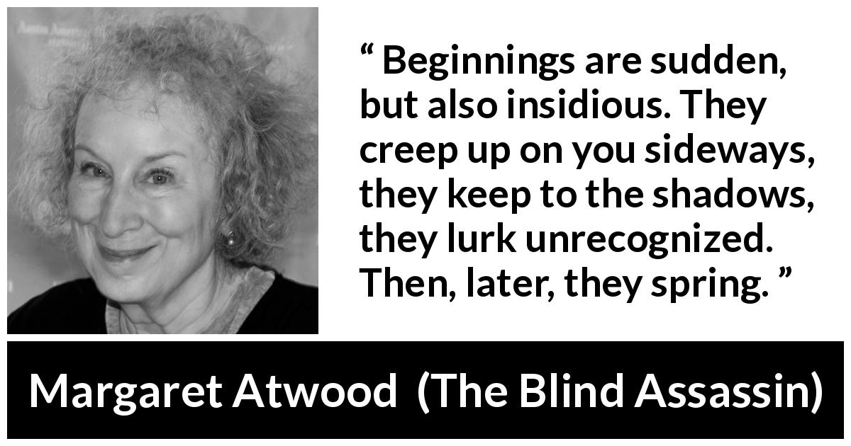 "Margaret Atwood about beginning (""The Blind Assassin"", 2000) - Beginnings are sudden, but also insidious. They creep up on you sideways, they keep to the shadows, they lurk unrecognized. Then, later, they spring."
