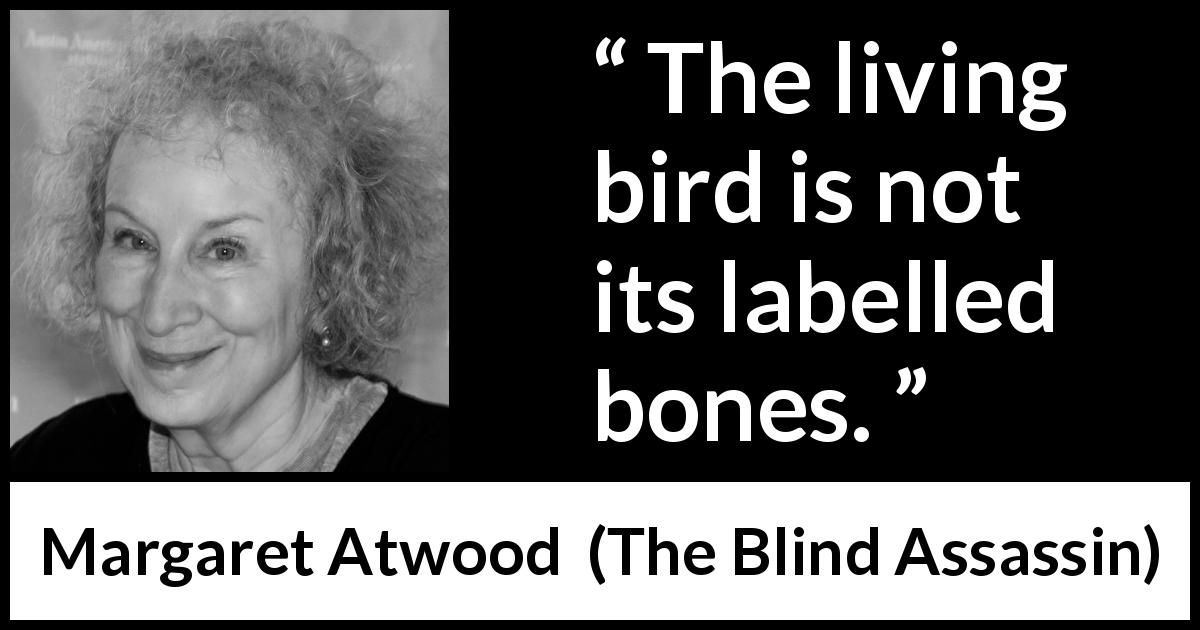 "Margaret Atwood about bird (""The Blind Assassin"", 2000) - The living bird is not its labelled bones."