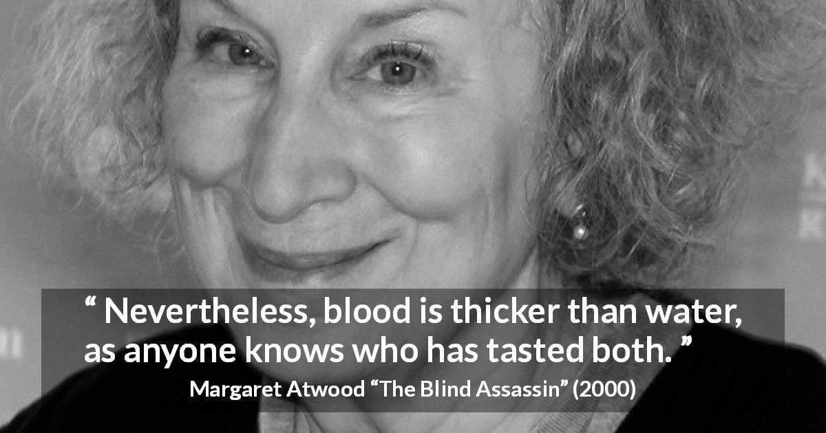 "Margaret Atwood about blood (""The Blind Assassin"", 2000) - Nevertheless, blood is thicker than water, as anyone knows who has tasted both."