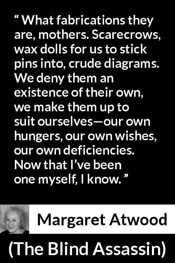 "Margaret Atwood about childhood (""The Blind Assassin"", 2000) - What fabrications they are, mothers. Scarecrows, wax dolls for us to stick pins into, crude diagrams. We deny them an existence of their own, we make them up to suit ourselves—our own hungers, our own wishes, our own deficiencies. Now that I've been one myself, I know."