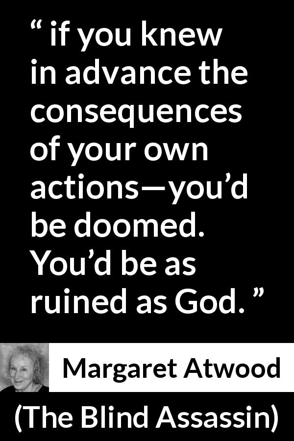 "Margaret Atwood about consequences (""The Blind Assassin"", 2000) - if you knew in advance the consequences of your own actions—you'd be doomed. You'd be as ruined as God."