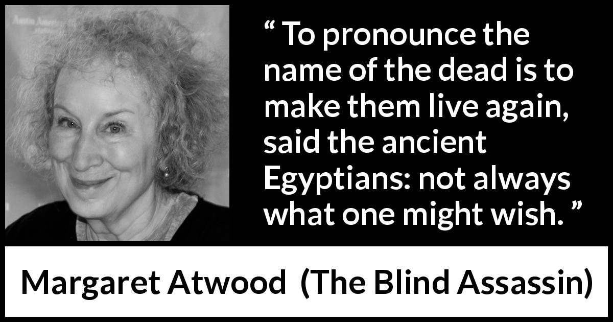 "Margaret Atwood about death (""The Blind Assassin"", 2000) - To pronounce the name of the dead is to make them live again, said the ancient Egyptians: not always what one might wish."