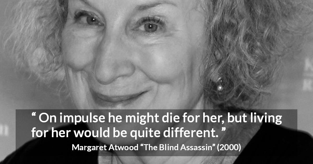 "Margaret Atwood about death (""The Blind Assassin"", 2000) - On impulse he might die for her, but living for her would be quite different."