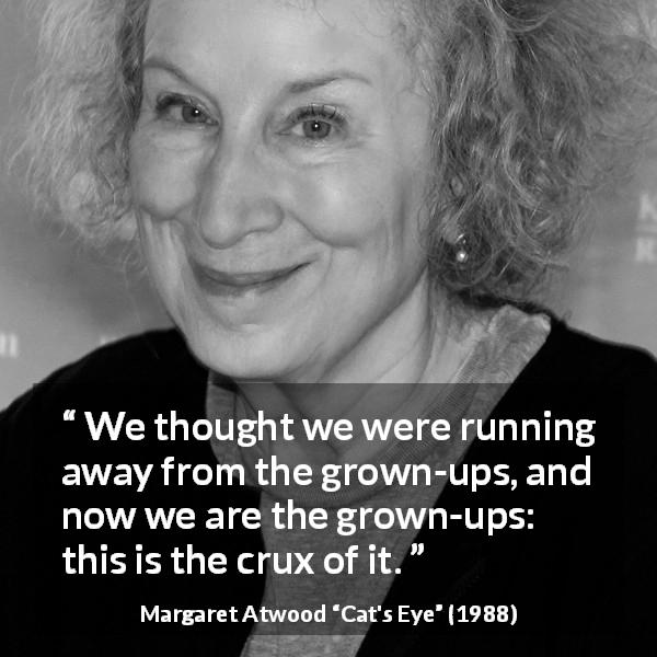 "Margaret Atwood about escape (""Cat's Eye"", 1988) - We thought we were running away from the grown-ups, and now we are the grown-ups: this is the crux of it."