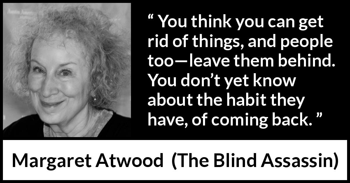 "Margaret Atwood about escape (""The Blind Assassin"", 2000) - You think you can get rid of things, and people too—leave them behind. You don't yet know about the habit they have, of coming back."