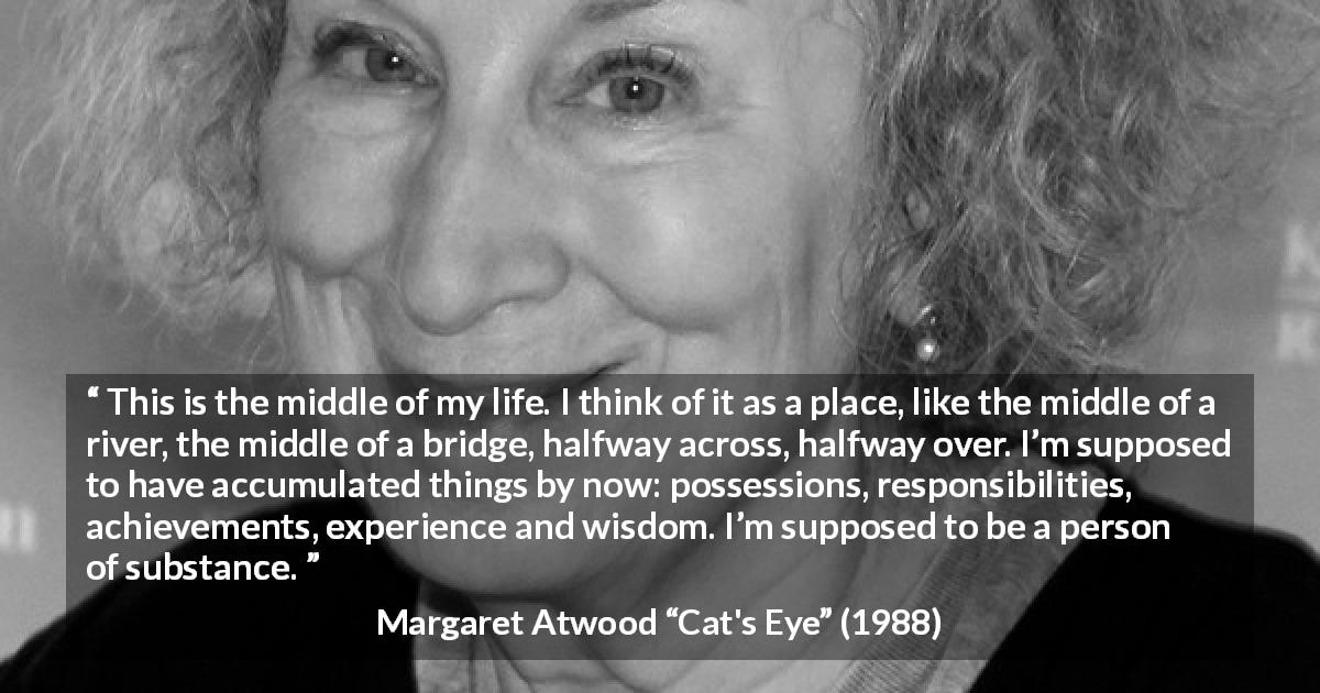 "Margaret Atwood about experience (""Cat's Eye"", 1988) - This is the middle of my life. I think of it as a place, like the middle of a river, the middle of a bridge, halfway across, halfway over. I'm supposed to have accumulated things by now: possessions, responsibilities, achievements, experience and wisdom. I'm supposed to be a person of substance."