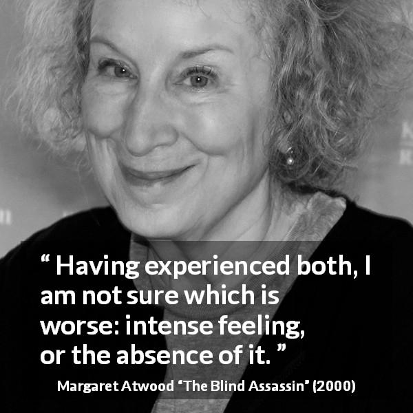 "Margaret Atwood about feeling (""The Blind Assassin"", 2000) - Having experienced both, I am not sure which is worse: intense feeling, or the absence of it."