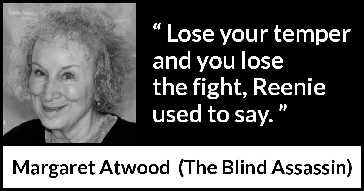 "Margaret Atwood about fight (""The Blind Assassin"", 2000) - Lose your temper and you lose the fight, Reenie used to say."