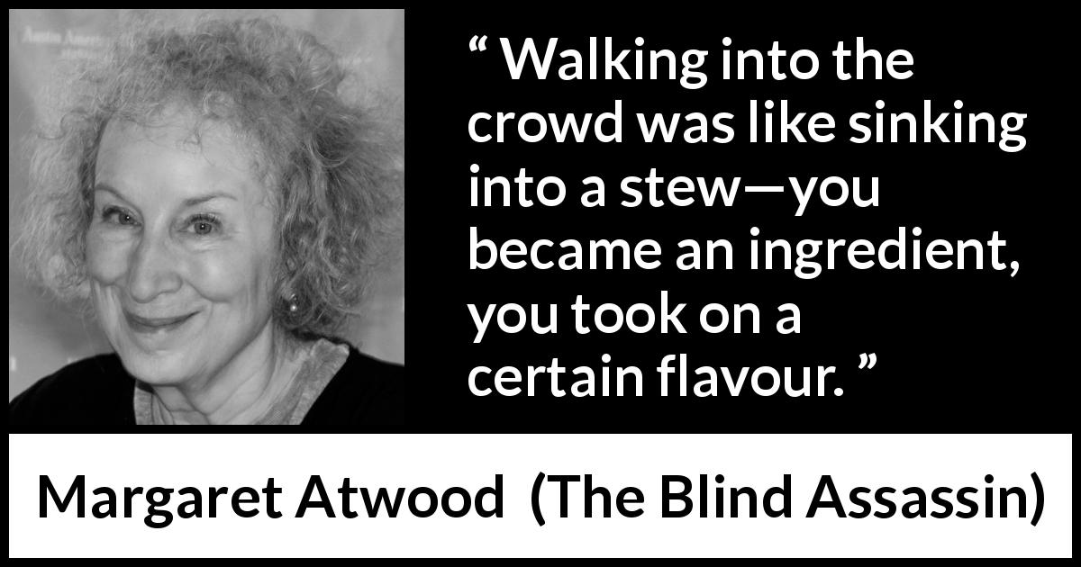 "Margaret Atwood about flavour (""The Blind Assassin"", 2000) - Walking into the crowd was like sinking into a stew—you became an ingredient, you took on a certain flavour."