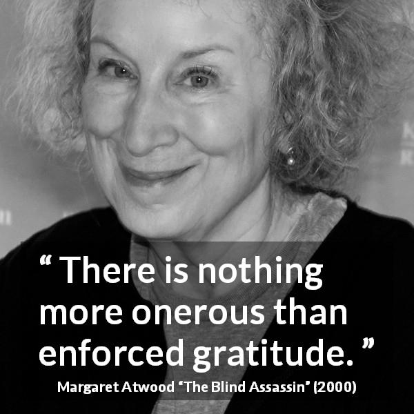 "Margaret Atwood about gratitude (""The Blind Assassin"", 2000) - There is nothing more onerous than enforced gratitude."