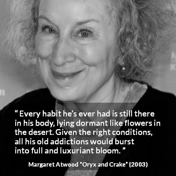 "Margaret Atwood about habit (""Oryx and Crake"", 2003) - Every habit he's ever had is still there in his body, lying dormant like flowers in the desert. Given the right conditions, all his old addictions would burst into full and luxuriant bloom."
