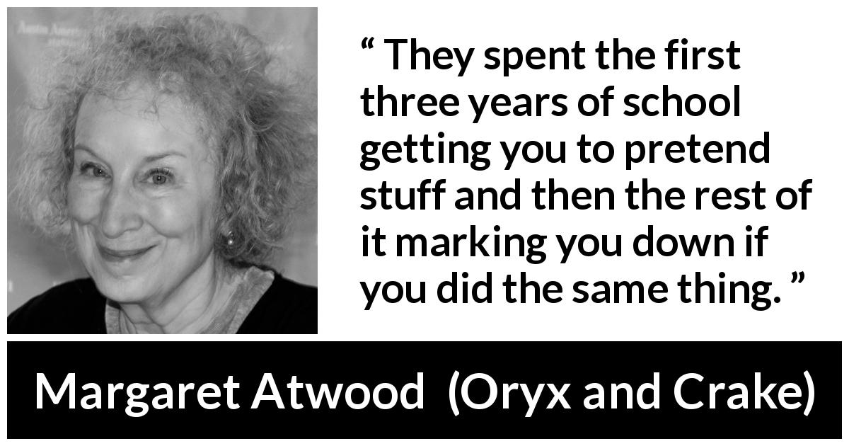 "Margaret Atwood about imagination (""Oryx and Crake"", 2003) - They spent the first three years of school getting you to pretend stuff and then the rest of it marking you down if you did the same thing."