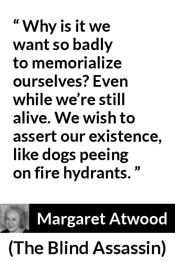 "Margaret Atwood about immortality (""The Blind Assassin"", 2000) - Why is it we want so badly to memorialize ourselves? Even while we're still alive. We wish to assert our existence, like dogs peeing on fire hydrants."