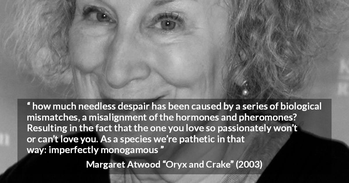 "Margaret Atwood about imperfection (""Oryx and Crake"", 2003) - how much needless despair has been caused by a series of biological mismatches, a misalignment of the hormones and pheromones? Resulting in the fact that the one you love so passionately won't or can't love you. As a species we're pathetic in that way: imperfectly monogamous"