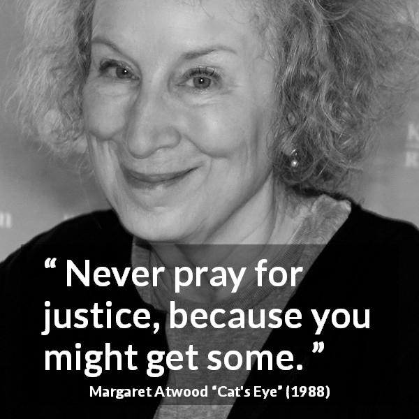 "Margaret Atwood about justice (""Cat's Eye"", 1988) - Never pray for justice, because you might get some."