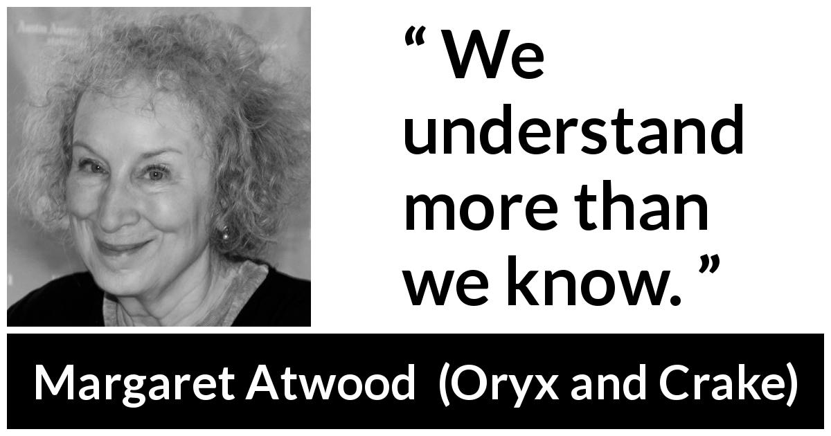 "Margaret Atwood about knowledge (""Oryx and Crake"", 2003) - We understand more than we know."