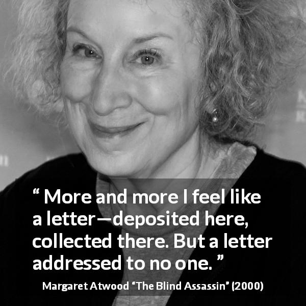 "Margaret Atwood about loneliness (""The Blind Assassin"", 2000) - More and more I feel like a letter—deposited here, collected there. But a letter addressed to no one."