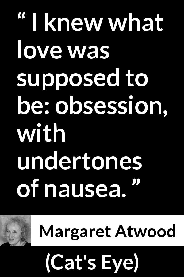 "Margaret Atwood about love (""Cat's Eye"", 1988) - I knew what love was supposed to be: obsession, with undertones of nausea."