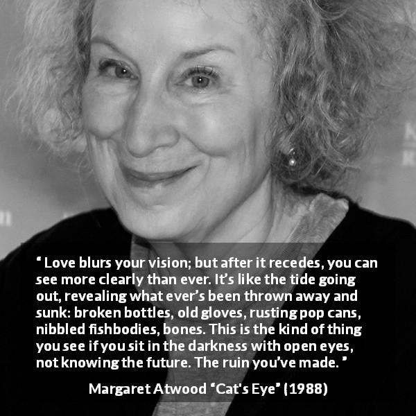 "Margaret Atwood about love (""Cat's Eye"", 1988) - Love blurs your vision; but after it recedes, you can see more clearly than ever. It's like the tide going out, revealing what ever's been thrown away and sunk: broken bottles, old gloves, rusting pop cans, nibbled fishbodies, bones. This is the kind of thing you see if you sit in the darkness with open eyes, not knowing the future. The ruin you've made."