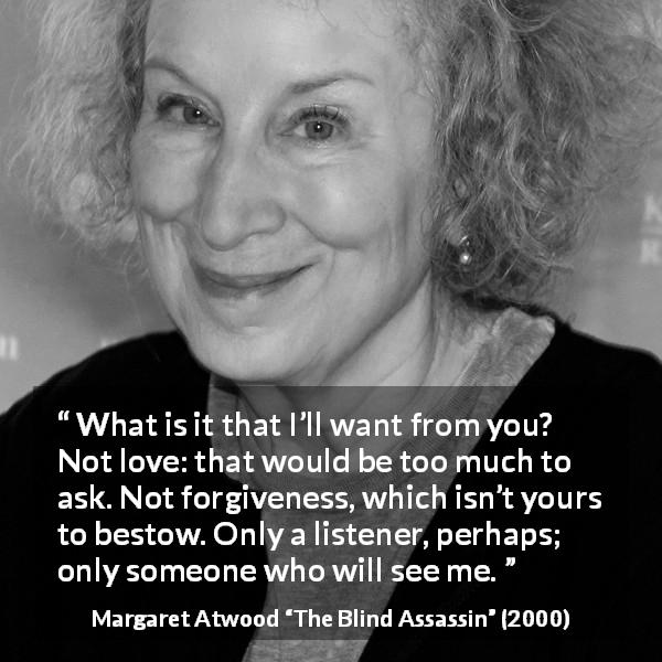 "Margaret Atwood about love (""The Blind Assassin"", 2000) - What is it that I'll want from you? Not love: that would be too much to ask. Not forgiveness, which isn't yours to bestow. Only a listener, perhaps; only someone who will see me."