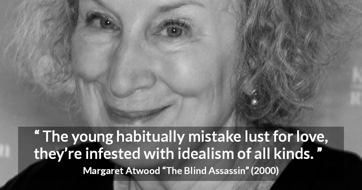 "Margaret Atwood about love (""The Blind Assassin"", 2000) - The young habitually mistake lust for love, they're infested with idealism of all kinds."
